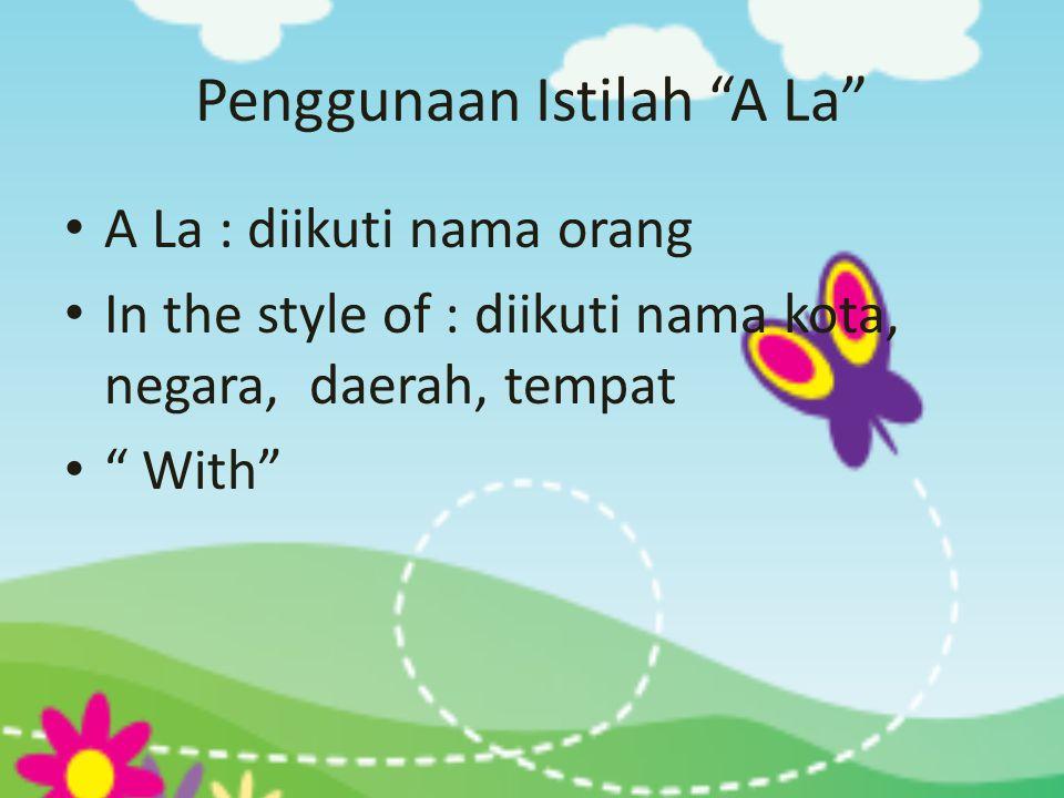 """Penggunaan Istilah """"A La"""" • A La : diikuti nama orang • In the style of : diikuti nama kota, negara, daerah, tempat • """" With"""""""