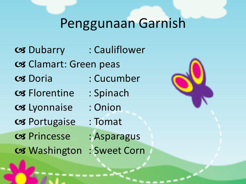Penggunaan Garnish  Dubarry: Cauliflower  Clamart: Green peas  Doria: Cucumber  Florentine: Spinach  Lyonnaise: Onion  Portugaise: Tomat  Princ