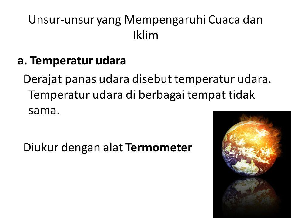 Unsur-unsur yang Mempengaruhi Cuaca dan Iklim a. Temperatur udara Derajat panas udara disebut temperatur udara. Temperatur udara di berbagai tempat ti