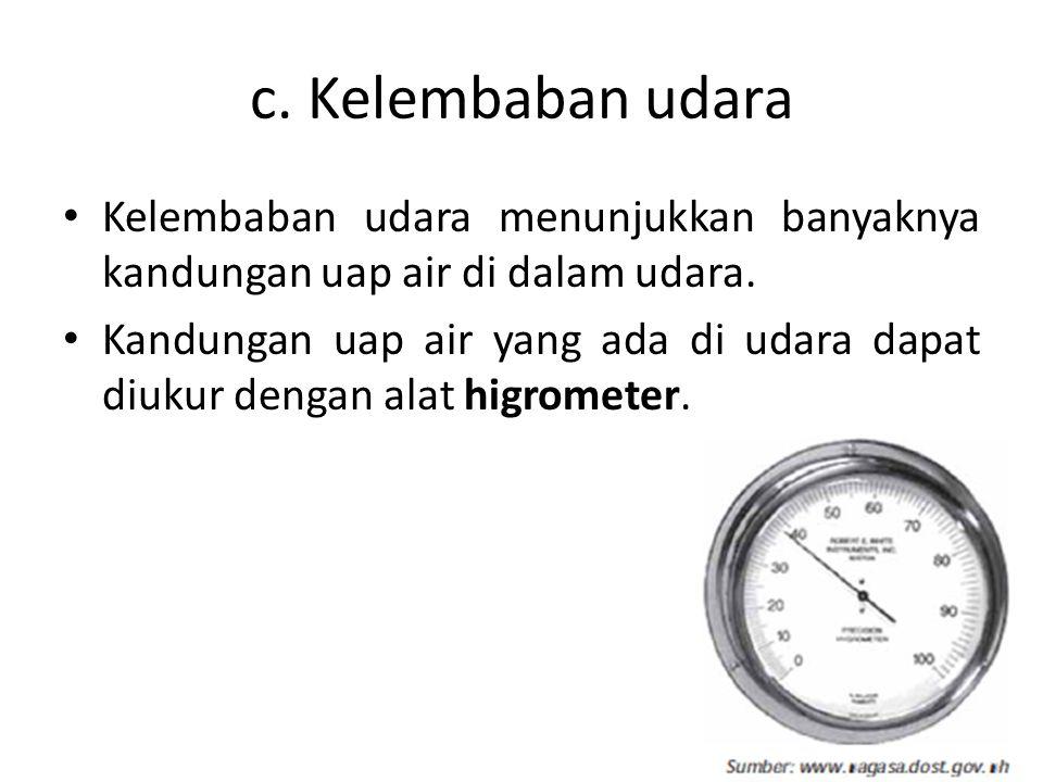 c. Kelembaban udara • Kelembaban udara menunjukkan banyaknya kandungan uap air di dalam udara. • Kandungan uap air yang ada di udara dapat diukur deng