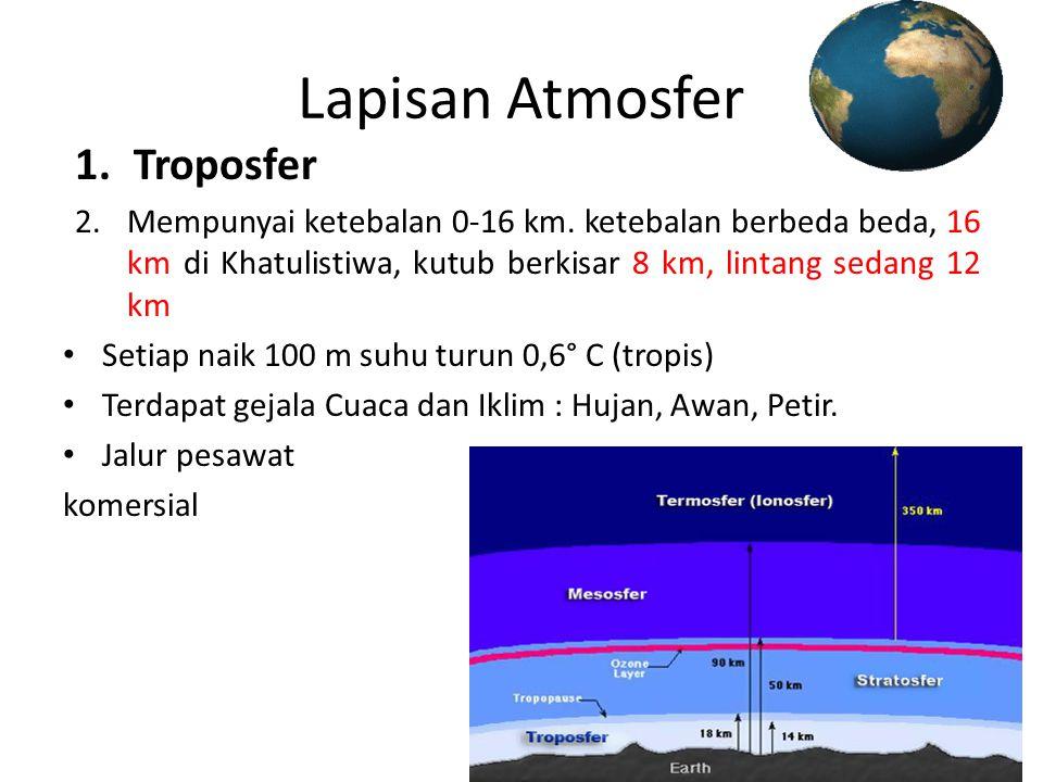 Lapisan Atmosfer 1.Troposfer 2.Mempunyai ketebalan 0-16 km. ketebalan berbeda beda, 16 km di Khatulistiwa, kutub berkisar 8 km, lintang sedang 12 km •