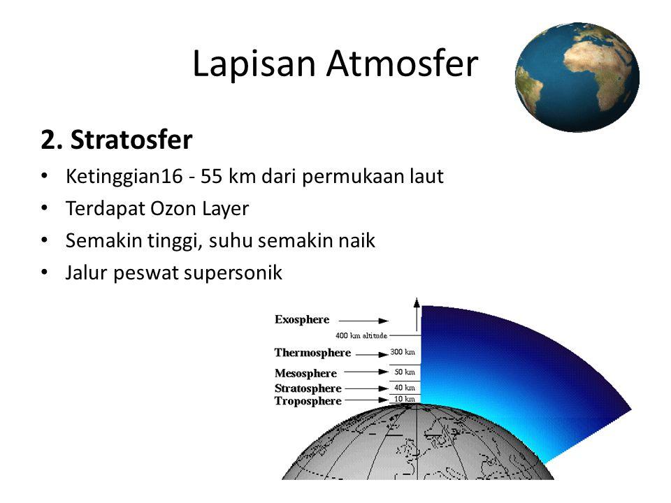 Lapisan Atmosfer 2. Stratosfer • Ketinggian16 - 55 km dari permukaan laut • Terdapat Ozon Layer • Semakin tinggi, suhu semakin naik • Jalur peswat sup