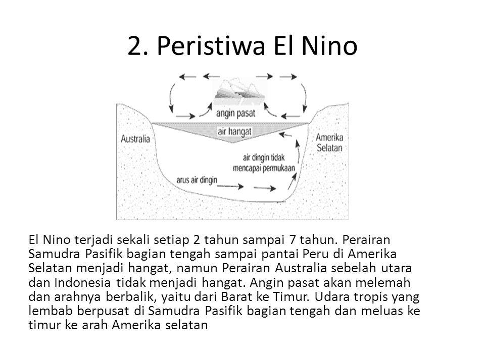 2. Peristiwa El Nino El Nino terjadi sekali setiap 2 tahun sampai 7 tahun. Perairan Samudra Pasifik bagian tengah sampai pantai Peru di Amerika Selata