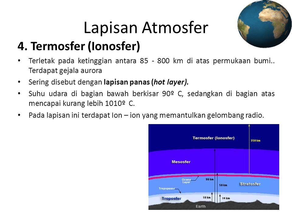 Lapisan Atmosfer 4. Termosfer (Ionosfer) • Terletak pada ketinggian antara 85 - 800 km di atas permukaan bumi.. Terdapat gejala aurora • Sering disebu