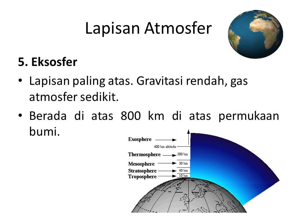 Lapisan Atmosfer 5. Eksosfer • Lapisan paling atas. Gravitasi rendah, gas atmosfer sedikit. • Berada di atas 800 km di atas permukaan bumi.