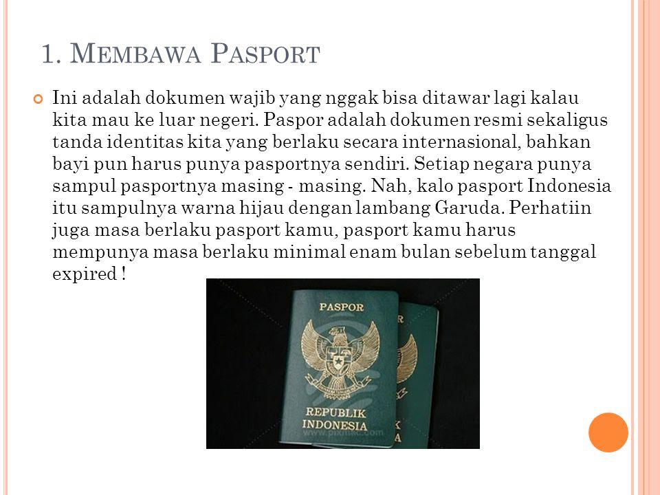 1. M EMBAWA P ASPORT Ini adalah dokumen wajib yang nggak bisa ditawar lagi kalau kita mau ke luar negeri. Paspor adalah dokumen resmi sekaligus tanda
