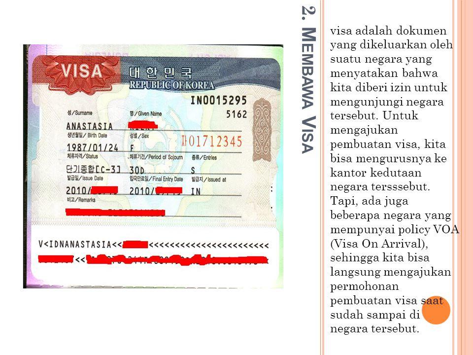 2. M EMBAWA V ISA visa adalah dokumen yang dikeluarkan oleh suatu negara yang menyatakan bahwa kita diberi izin untuk mengunjungi negara tersebut. Unt