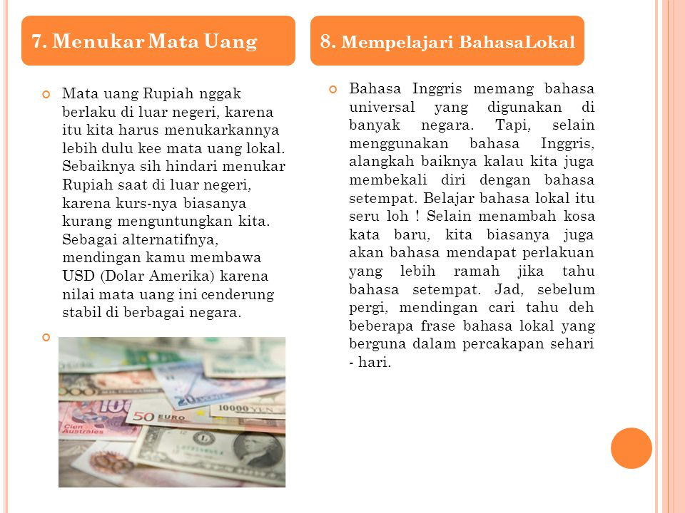 Mata uang Rupiah nggak berlaku di luar negeri, karena itu kita harus menukarkannya lebih dulu kee mata uang lokal. Sebaiknya sih hindari menukar Rupia