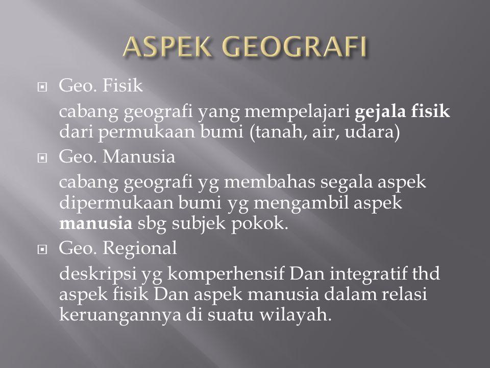  Geo. Fisik cabang geografi yang mempelajari gejala fisik dari permukaan bumi (tanah, air, udara)  Geo. Manusia cabang geografi yg membahas segala a