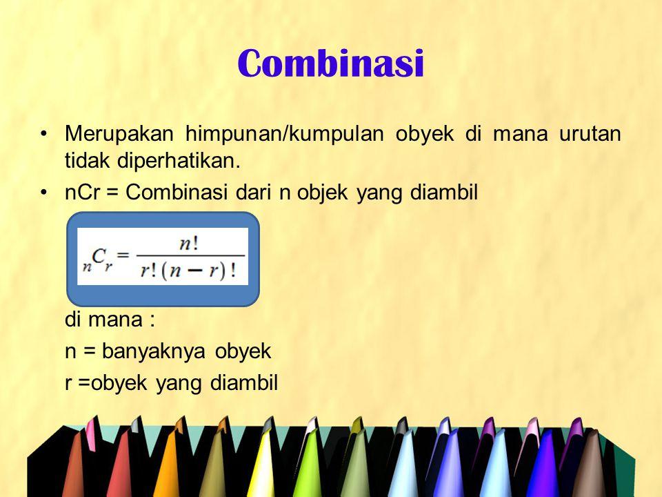 Combinasi •Merupakan himpunan/kumpulan obyek di mana urutan tidak diperhatikan. •nCr = Combinasi dari n objek yang diambil di mana : n = banyaknya oby