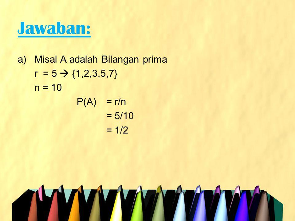 Jawaban: b)Misal A adalah Bilangan yang habis dibagi 2 r = 5  {2,4,6,8,10} n = 10 P(A) = r/n = 5/10 = 1/2