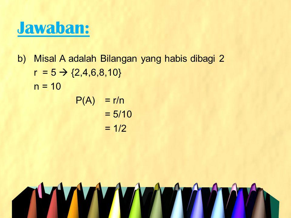 Jawaban: c)Misal A adalah Bilangan yang habis dibagi 3 r = 5  {3,6,9} n = 10 P(A) = r/n = 3/10