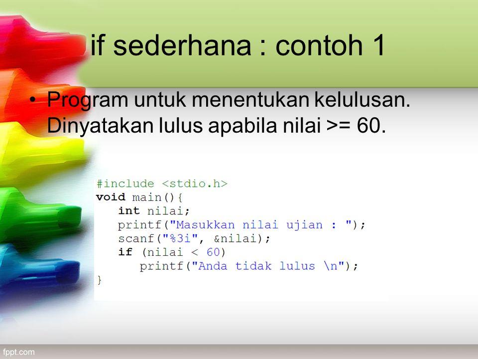 if sederhana : contoh 1 •Program untuk menentukan kelulusan. Dinyatakan lulus apabila nilai >= 60.