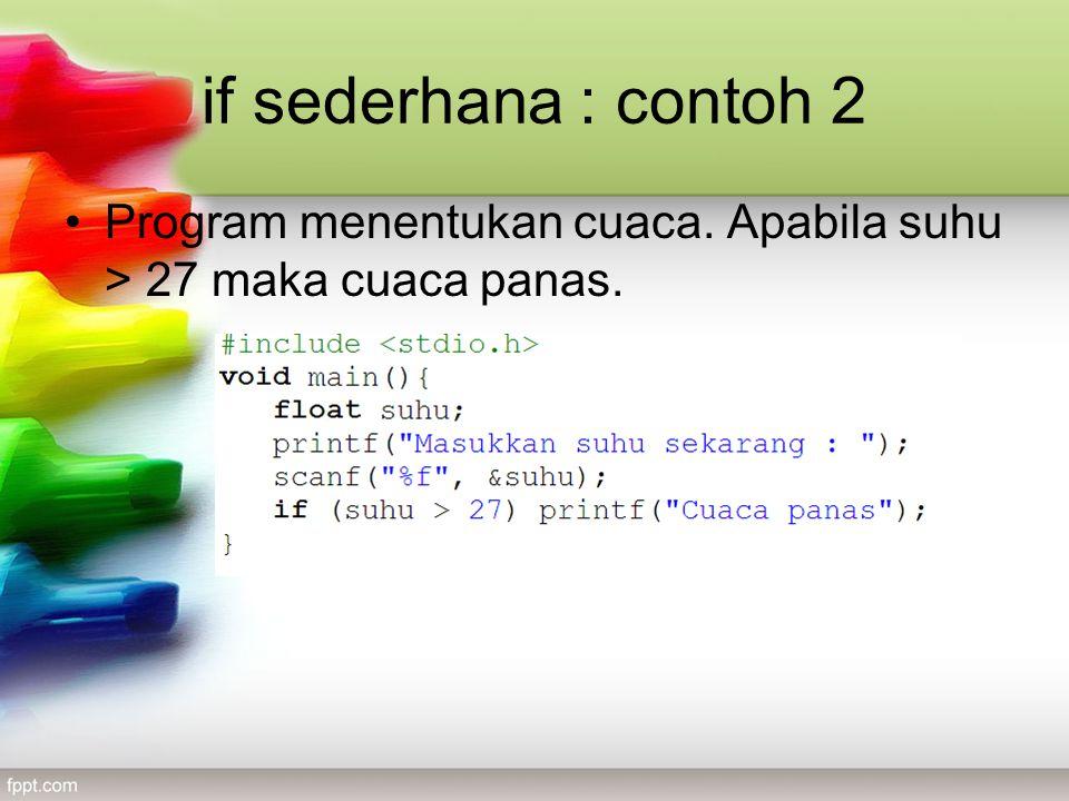if sederhana : contoh 2 •Program menentukan cuaca. Apabila suhu > 27 maka cuaca panas.