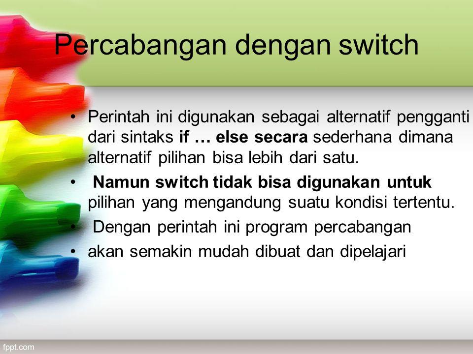 Percabangan dengan switch •Perintah ini digunakan sebagai alternatif pengganti dari sintaks if … else secara sederhana dimana alternatif pilihan bisa lebih dari satu.