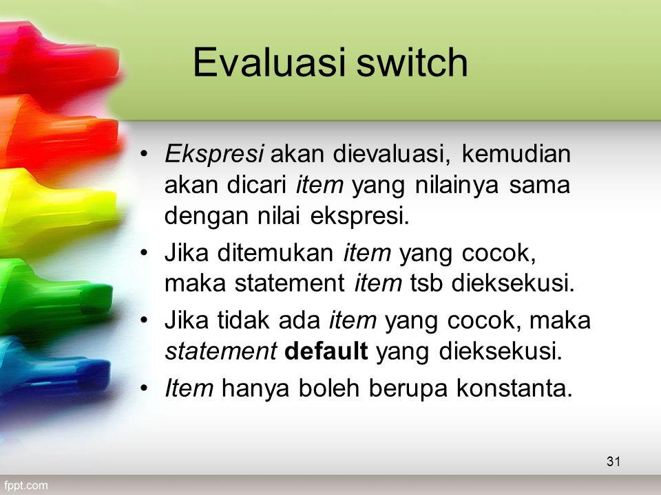 Evaluasi switch •Ekspresi akan dievaluasi, kemudian akan dicari item yang nilainya sama dengan nilai ekspresi.