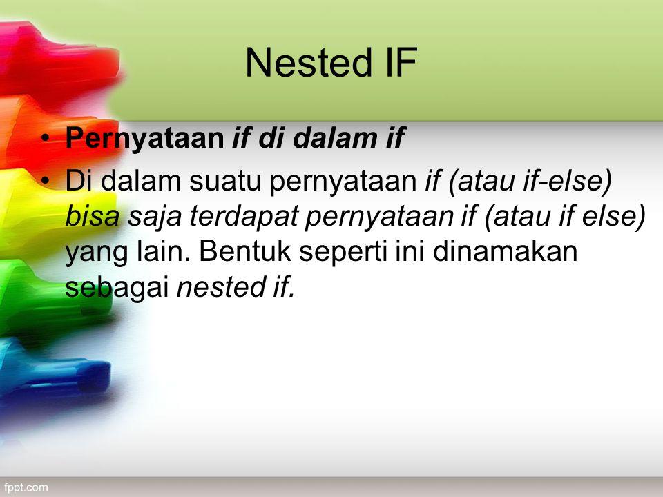 Nested IF •Pernyataan if di dalam if •Di dalam suatu pernyataan if (atau if-else) bisa saja terdapat pernyataan if (atau if else) yang lain.