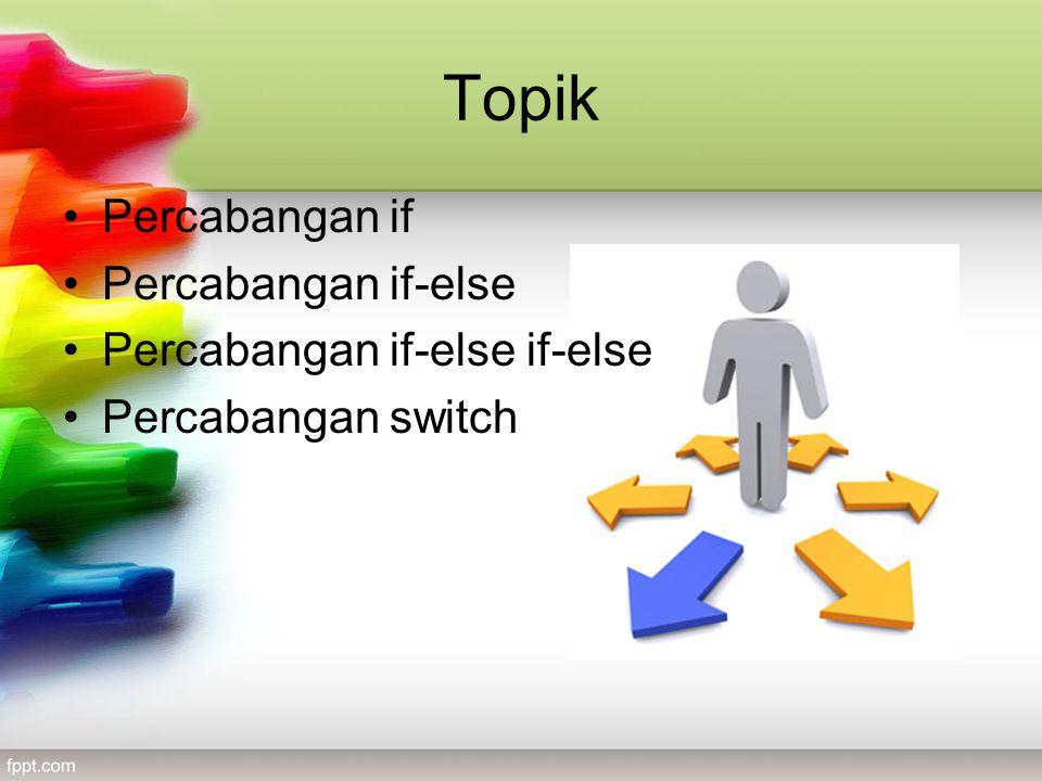 Topik •Percabangan if •Percabangan if-else •Percabangan if-else if-else •Percabangan switch