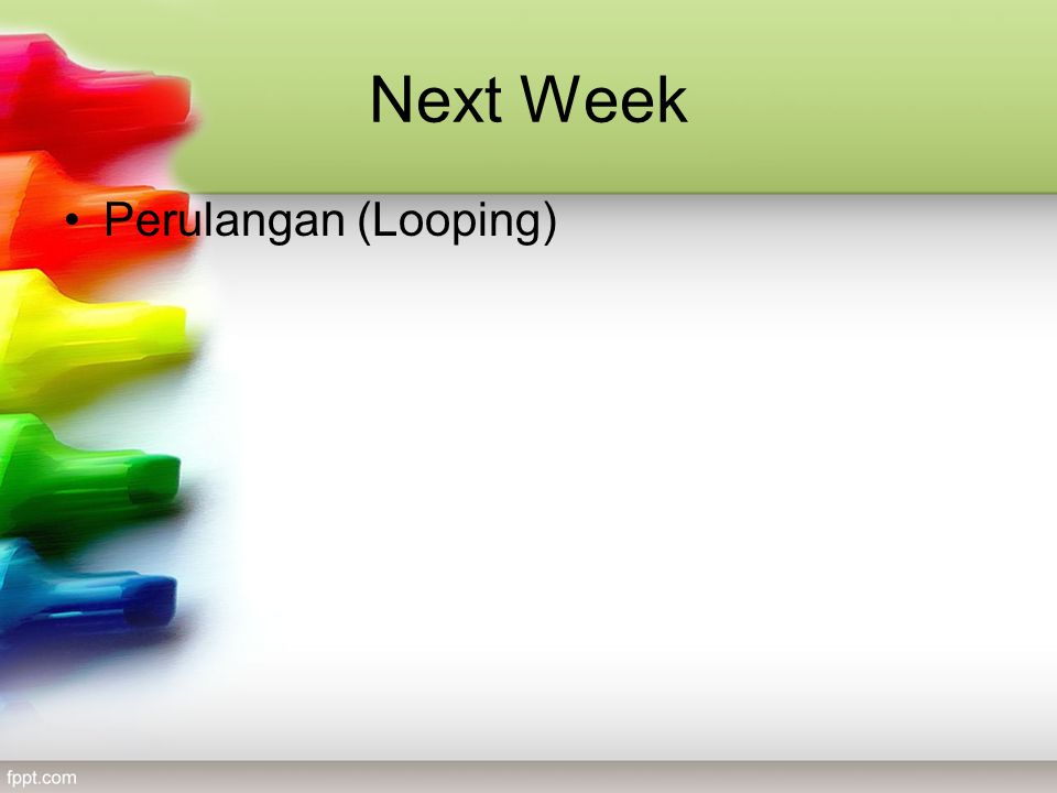Next Week •Perulangan (Looping)