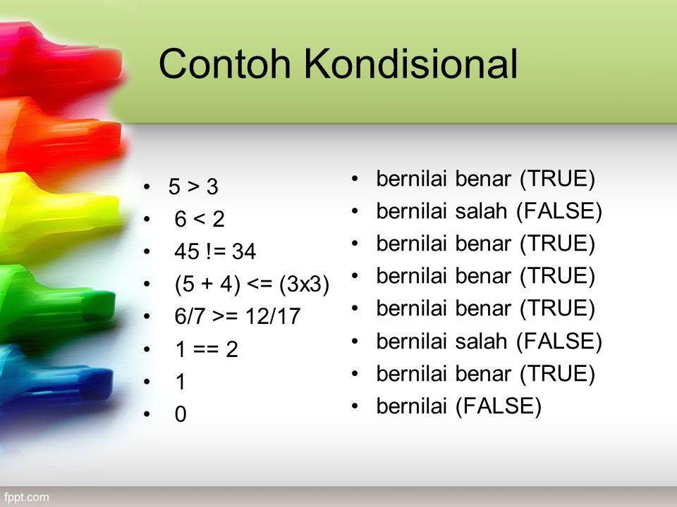 Contoh Kondisional •5 > 3 • 6 < 2 • 45 != 34 • (5 + 4) <= (3x3) • 6/7 >= 12/17 • 1 == 2 • 1 • 0 •bernilai benar (TRUE) •bernilai salah (FALSE) •bernilai benar (TRUE) •bernilai salah (FALSE) •bernilai benar (TRUE) •bernilai (FALSE)