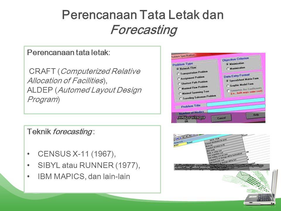 Perencanaan Tata Letak dan Forecasting Teknik forecasting : •CENSUS X-11 (1967), •SIBYL atau RUNNER (1977), •IBM MAPICS, dan lain-lain Perencanaan tata letak: CRAFT (Computerized Relative Allocation of Facilities), ALDEP (Automed Layout Design Program)
