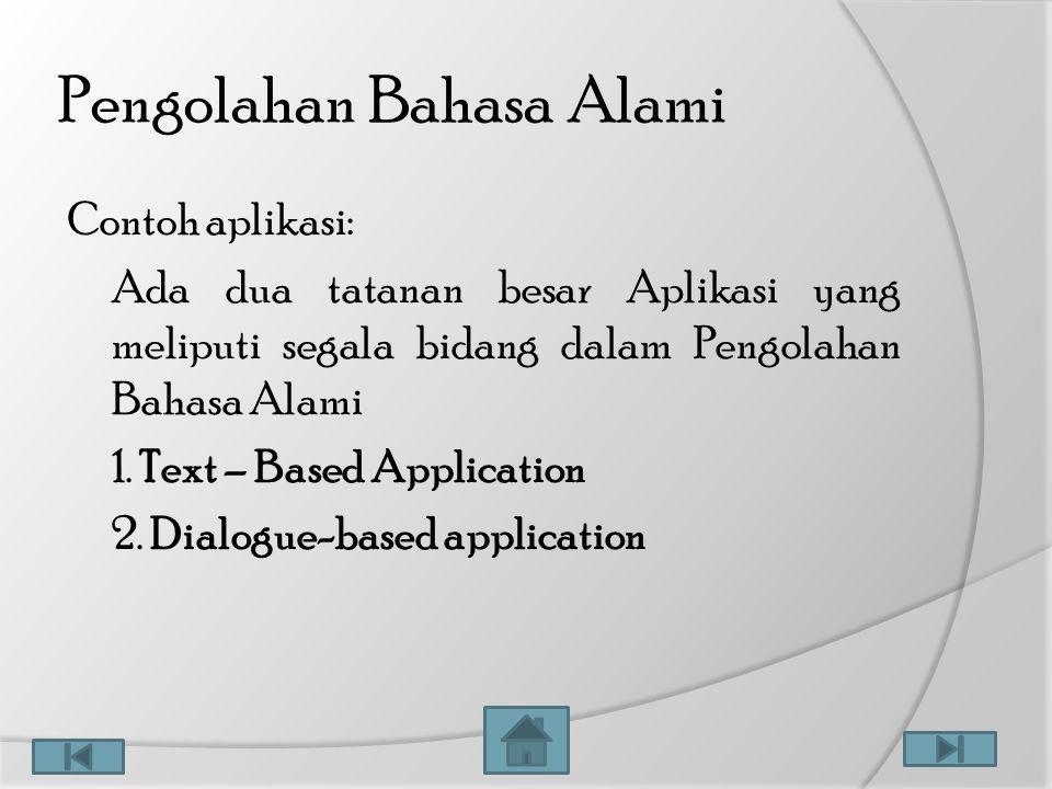 Pengolahan Bahasa Alami Contoh aplikasi: Ada dua tatanan besar Aplikasi yang meliputi segala bidang dalam Pengolahan Bahasa Alami 1. Text – Based Appl