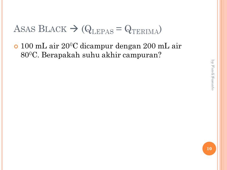 A SAS B LACK  (Q LEPAS = Q TERIMA ) 100 mL air 20 0 C dicampur dengan 200 mL air 80 0 C. Berapakah suhu akhir campuran? 10 by Fandi Susanto