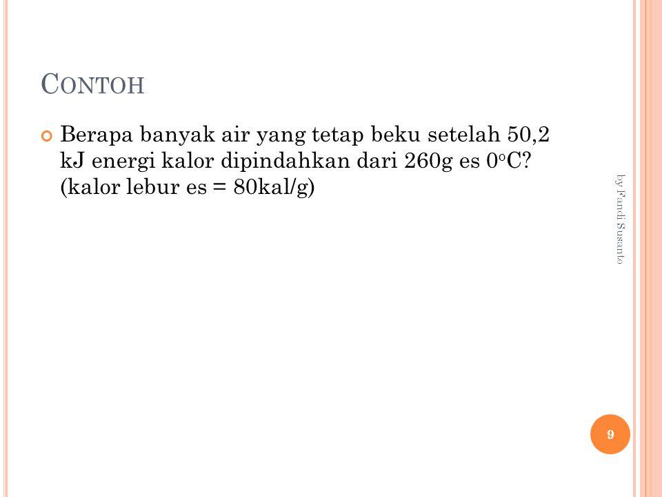 C ONTOH Berapa banyak air yang tetap beku setelah 50,2 kJ energi kalor dipindahkan dari 260g es 0 o C? (kalor lebur es = 80kal/g) 9 by Fandi Susanto
