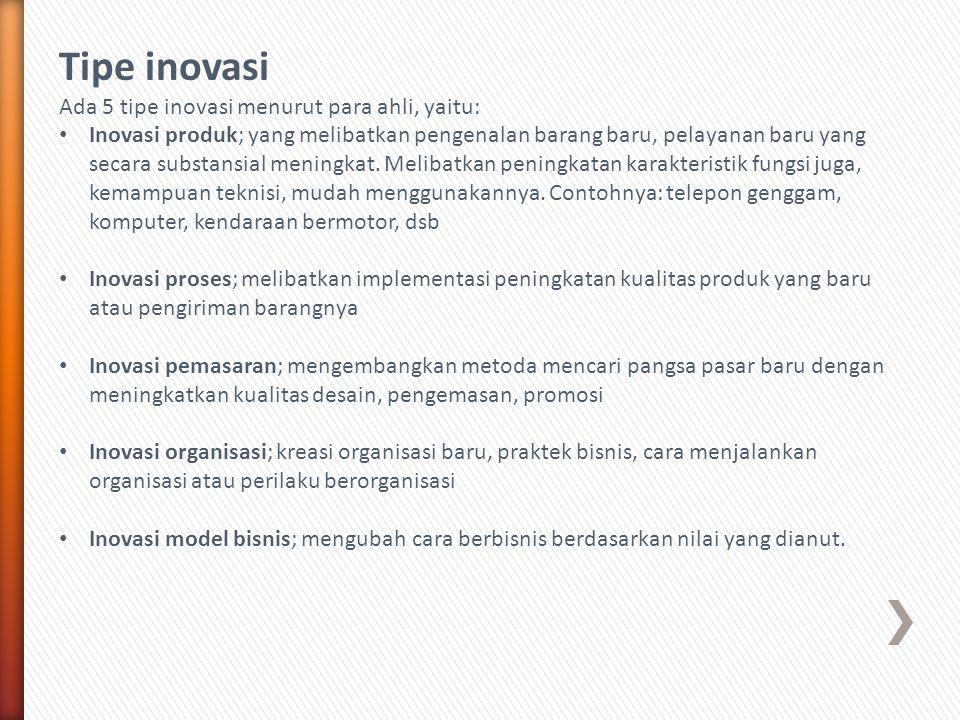 Tipe inovasi Ada 5 tipe inovasi menurut para ahli, yaitu: • Inovasi produk; yang melibatkan pengenalan barang baru, pelayanan baru yang secara substan