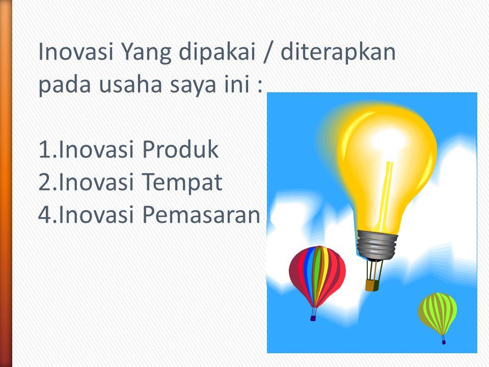 Inovasi Yang dipakai / diterapkan pada usaha saya ini : 1.Inovasi Produk 2.Inovasi Tempat 4.Inovasi Pemasaran