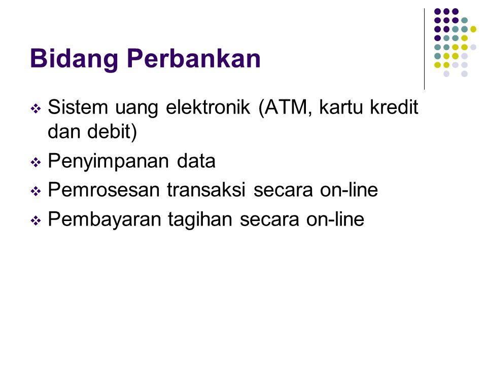Bidang Perbankan  Sistem uang elektronik (ATM, kartu kredit dan debit)  Penyimpanan data  Pemrosesan transaksi secara on-line  Pembayaran tagihan