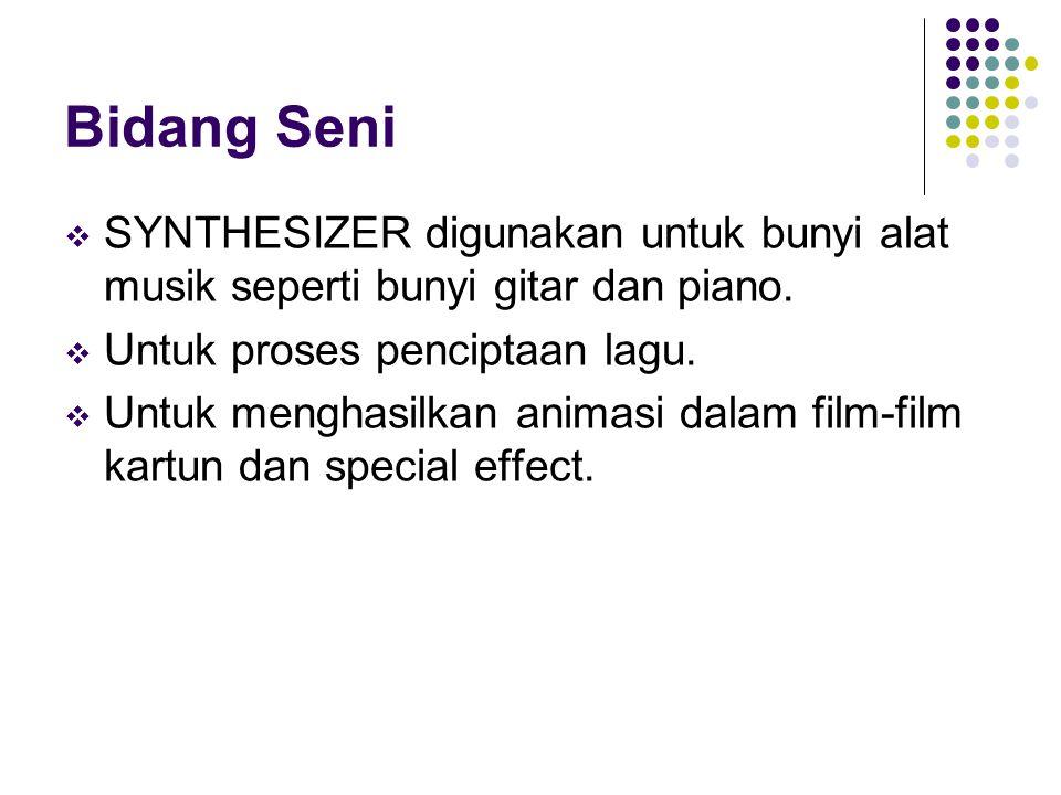 Bidang Seni  SYNTHESIZER digunakan untuk bunyi alat musik seperti bunyi gitar dan piano.  Untuk proses penciptaan lagu.  Untuk menghasilkan animasi