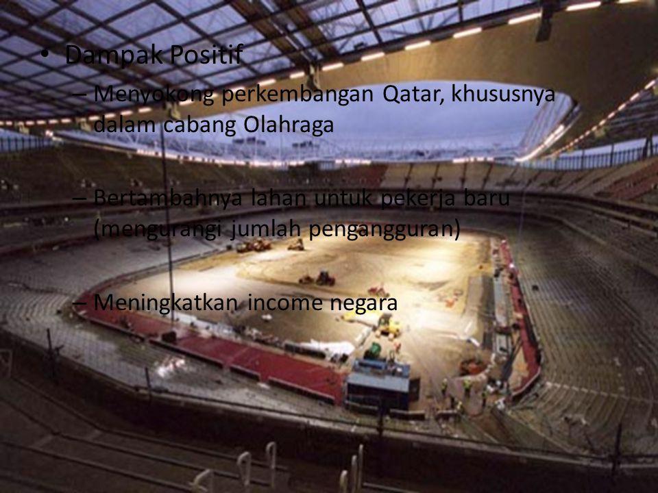 •D•Dampak Positif –M–Menyokong perkembangan Qatar, khususnya dalam cabang Olahraga –B–Bertambahnya lahan untuk pekerja baru (mengurangi jumlah pengang