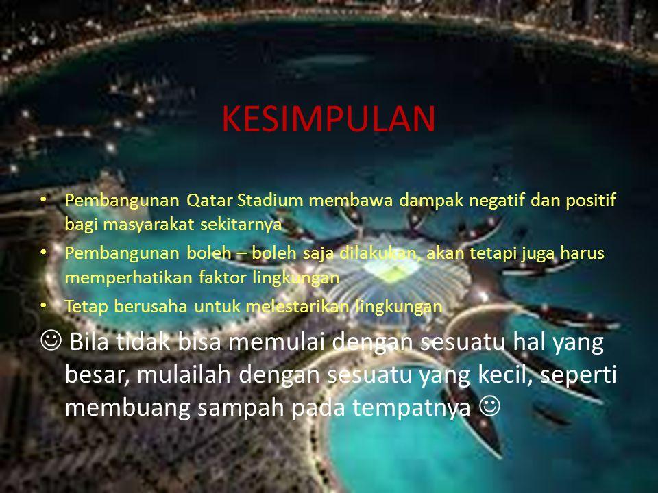 KESIMPULAN • Pembangunan Qatar Stadium membawa dampak negatif dan positif bagi masyarakat sekitarnya • Pembangunan boleh – boleh saja dilakukan, akan