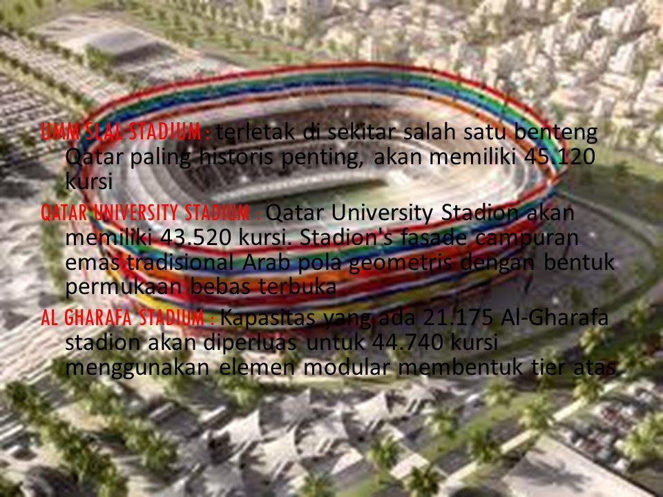 AL KHOR STADIUM : Al-Khor adalah stadion baru berkapasitas 45.330 stadion dengan motif kerang yang menakjubkan dan atap yang fleksibel AL RAYYAN STADIUM : Stadion dengan kapasitas 21.282 tempat duduk akan diperluas ke 44.740 kursi menggunakan elemen modular untuk membentuk tingkat atas