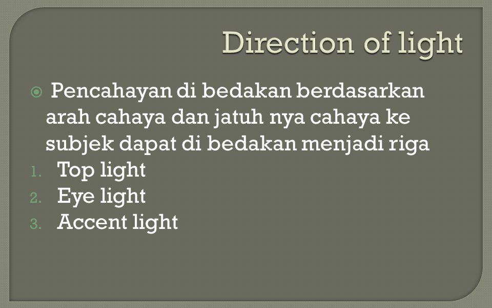  Pencahayan di bedakan berdasarkan arah cahaya dan jatuh nya cahaya ke subjek dapat di bedakan menjadi riga 1. Top light 2. Eye light 3. Accent light