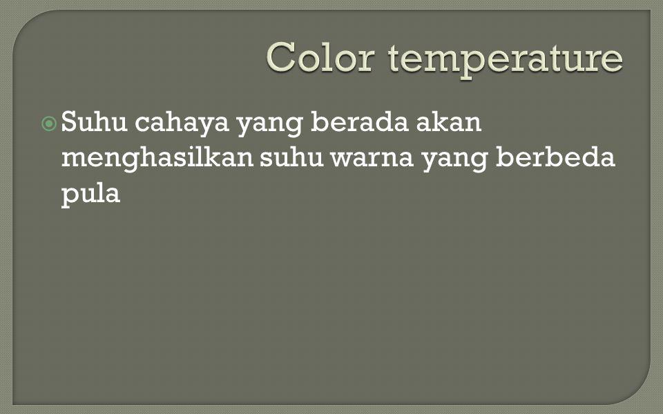  Suhu cahaya yang berada akan menghasilkan suhu warna yang berbeda pula