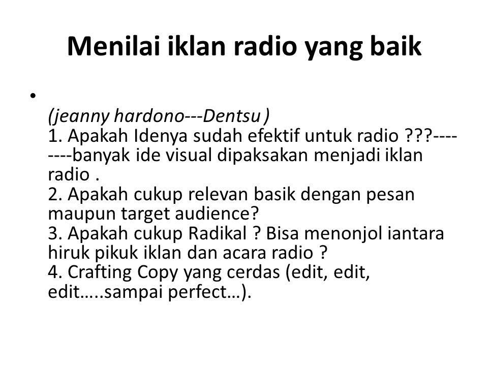 Menilai iklan radio yang baik • (jeanny hardono---Dentsu ) 1. Apakah Idenya sudah efektif untuk radio ???---- ----banyak ide visual dipaksakan menjadi