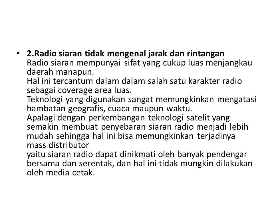 • 2.Radio siaran tidak mengenal jarak dan rintangan Radio siaran mempunyai sifat yang cukup luas menjangkau daerah manapun. Hal ini tercantum dalam da