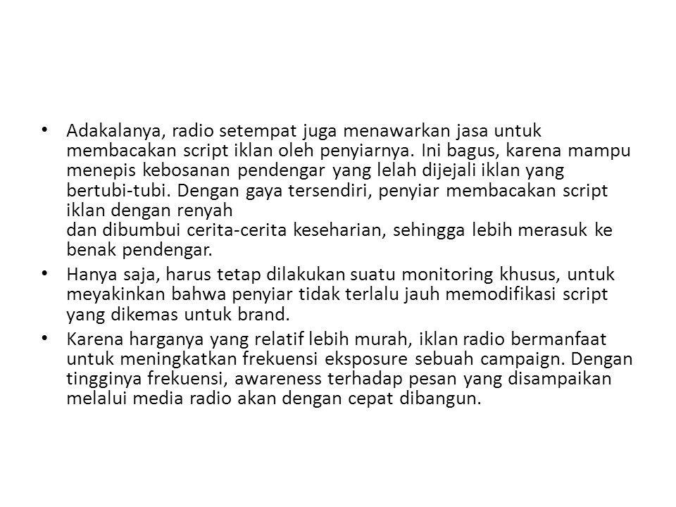 • Adakalanya, radio setempat juga menawarkan jasa untuk membacakan script iklan oleh penyiarnya. Ini bagus, karena mampu menepis kebosanan pendengar y