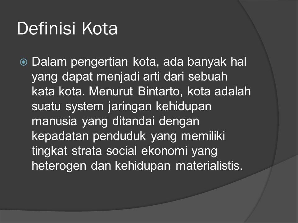 Definisi Kota  Dalam pengertian kota, ada banyak hal yang dapat menjadi arti dari sebuah kata kota. Menurut Bintarto, kota adalah suatu system jaring