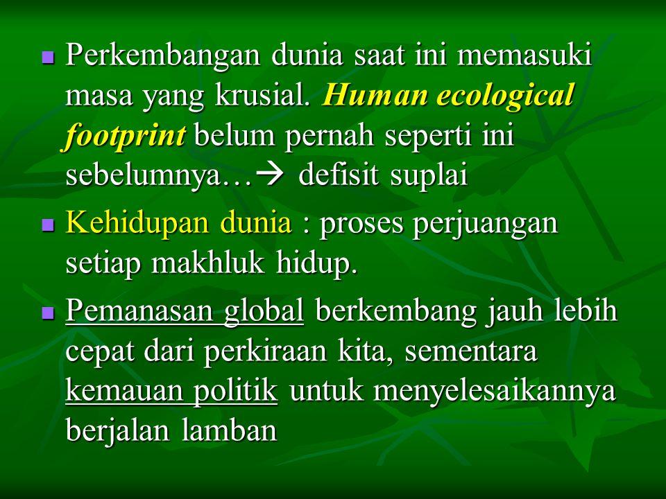  Perkembangan dunia saat ini memasuki masa yang krusial. Human ecological footprint belum pernah seperti ini sebelumnya…  defisit suplai  Kehidupan