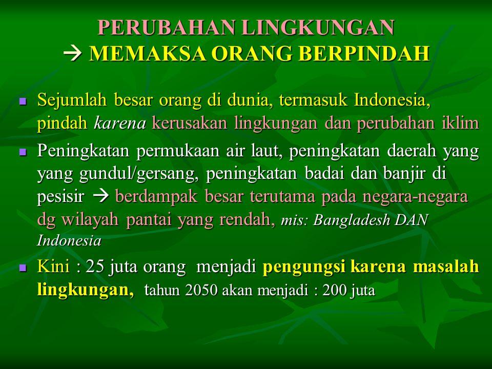 PERUBAHAN LINGKUNGAN  MEMAKSA ORANG BERPINDAH  Sejumlah besar orang di dunia, termasuk Indonesia, pindah karena kerusakan lingkungan dan perubahan i