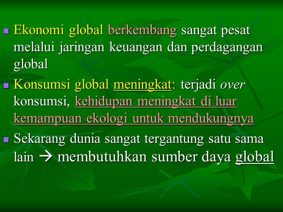  Ekonomi global berkembang sangat pesat melalui jaringan keuangan dan perdagangan global  Konsumsi global meningkat: terjadi over konsumsi, kehidupan meningkat di luar kemampuan ekologi untuk mendukungnya  Sekarang dunia sangat tergantung satu sama lain  membutuhkan sumber daya global