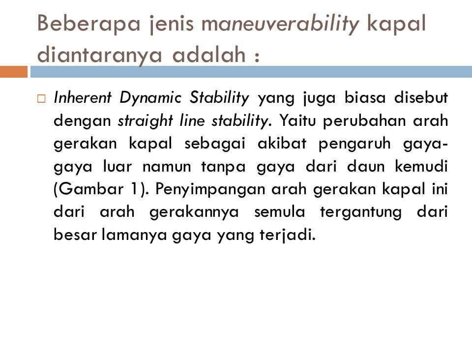 Beberapa jenis maneuverability kapal diantaranya adalah :  Inherent Dynamic Stability yang juga biasa disebut dengan straight line stability. Yaitu p