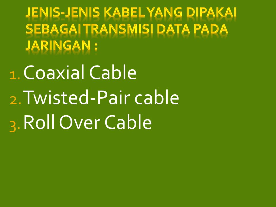 1. Coaxial Cable 2. Twisted-Pair cable 3. Roll Over Cable