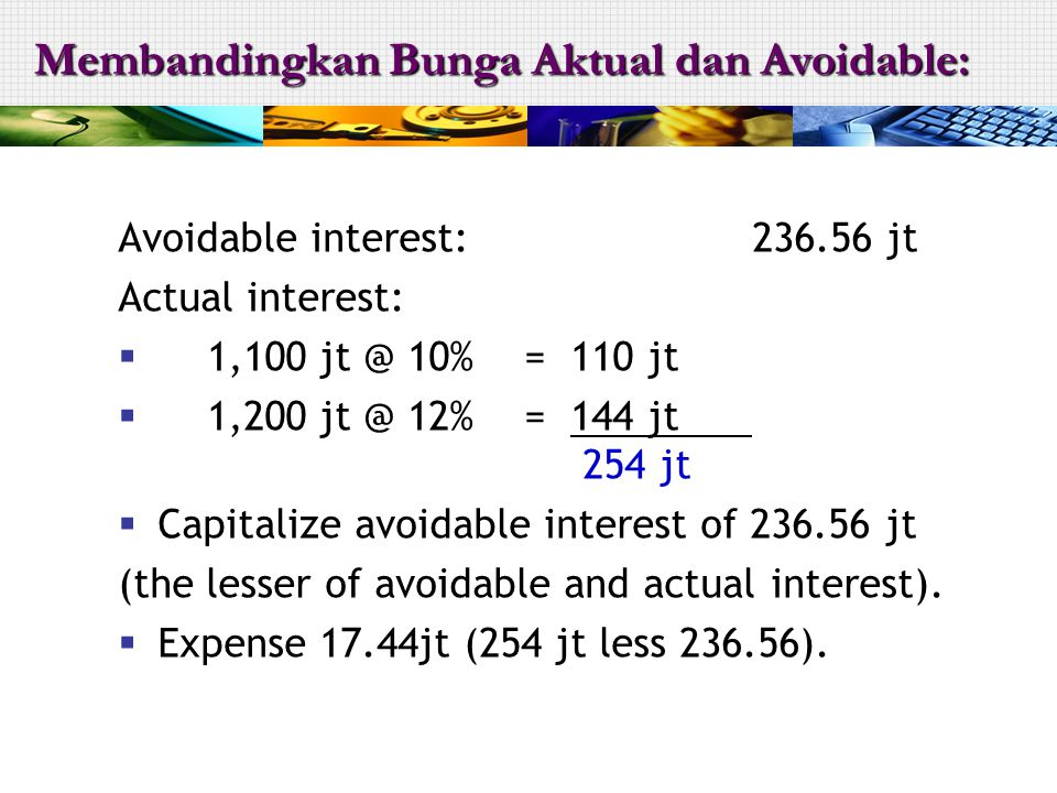 Avoidable interest:236.56 jt Actual interest:  1,100 jt @ 10% = 110 jt  1,200 jt @ 12% = 144 jt 254 jt  Capitalize avoidable interest of 236.56 jt