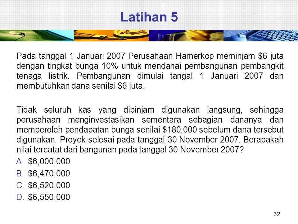 Latihan 5 32 Pada tanggal 1 Januari 2007 Perusahaan Hamerkop meminjam $6 juta dengan tingkat bunga 10% untuk mendanai pembangunan pembangkit tenaga listrik.