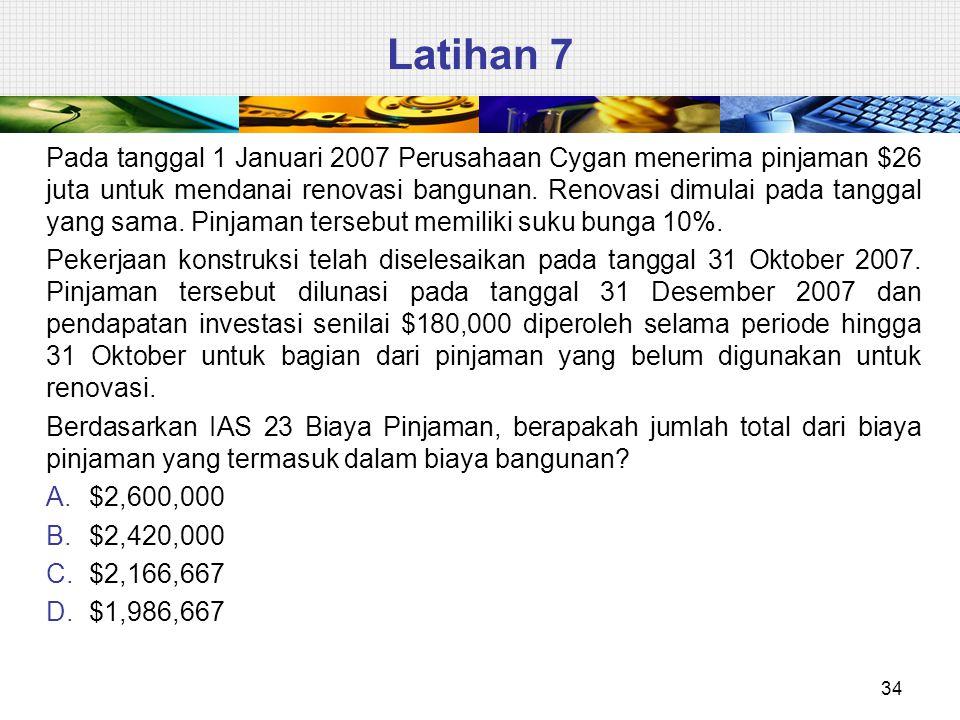 Latihan 7 34 Pada tanggal 1 Januari 2007 Perusahaan Cygan menerima pinjaman $26 juta untuk mendanai renovasi bangunan.