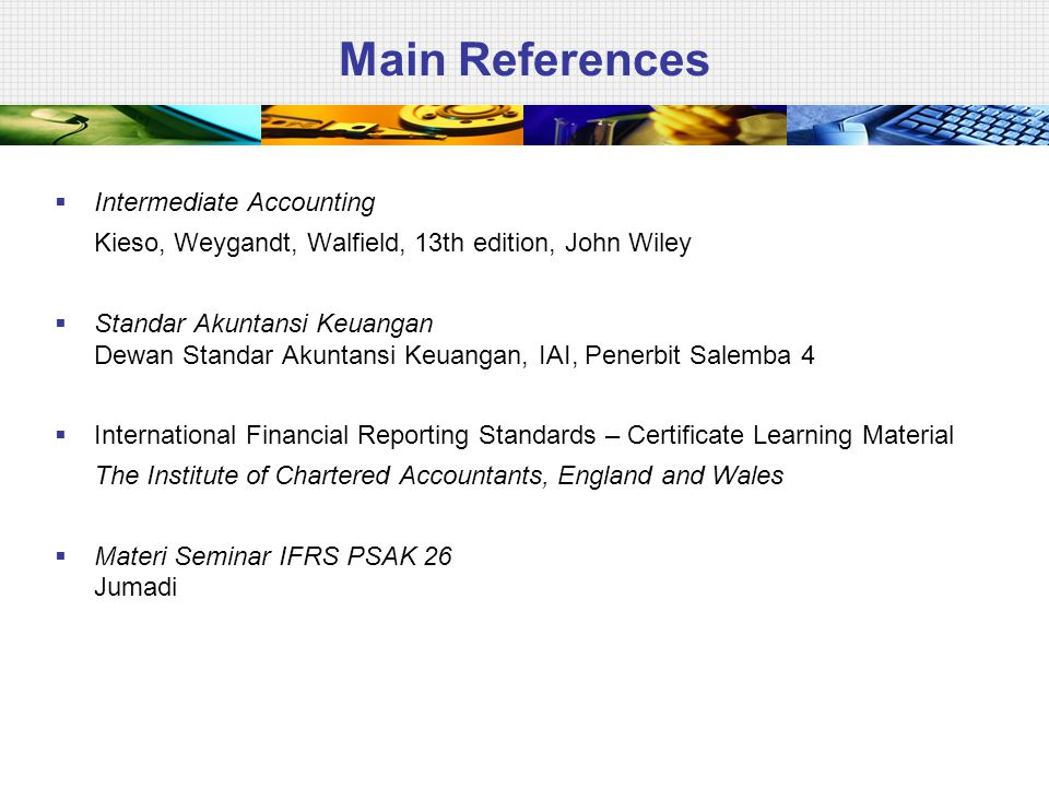 Main References  Intermediate Accounting Kieso, Weygandt, Walfield, 13th edition, John Wiley  Standar Akuntansi Keuangan Dewan Standar Akuntansi Keu
